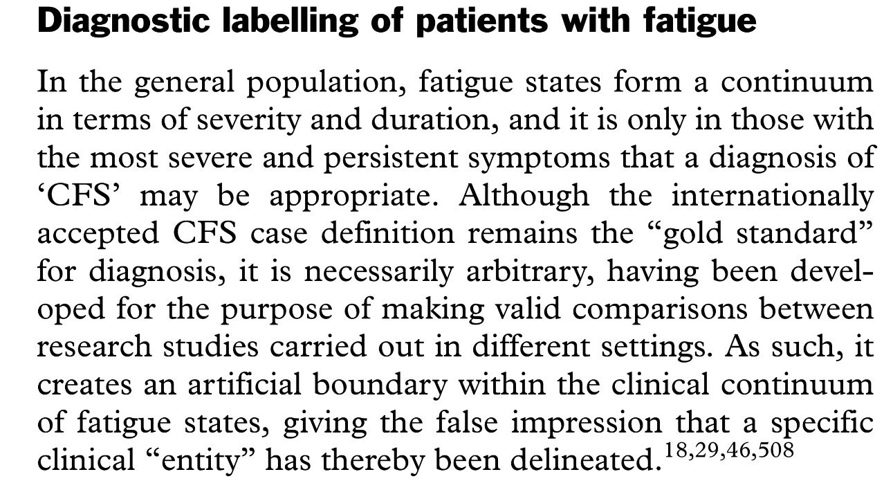 """In the general population, fatigue states form a continuum in terms of severity and duration, and it is only in those with the most severe and persistent symptoms that a diagnosis of 'CFS' may be appropriate. Although the internationally accepted CFS case definition remains the """"gold standard"""" for diagnosis, it is necessarily arbitrary, having been developed for the purpose of making valid comparisons between research studies carried out in different settings. As such, it creates an artificial boundary within the clinical continuum of fatigue states, giving the false impression that a specific clinical """"entity"""" has thereby been delineated."""
