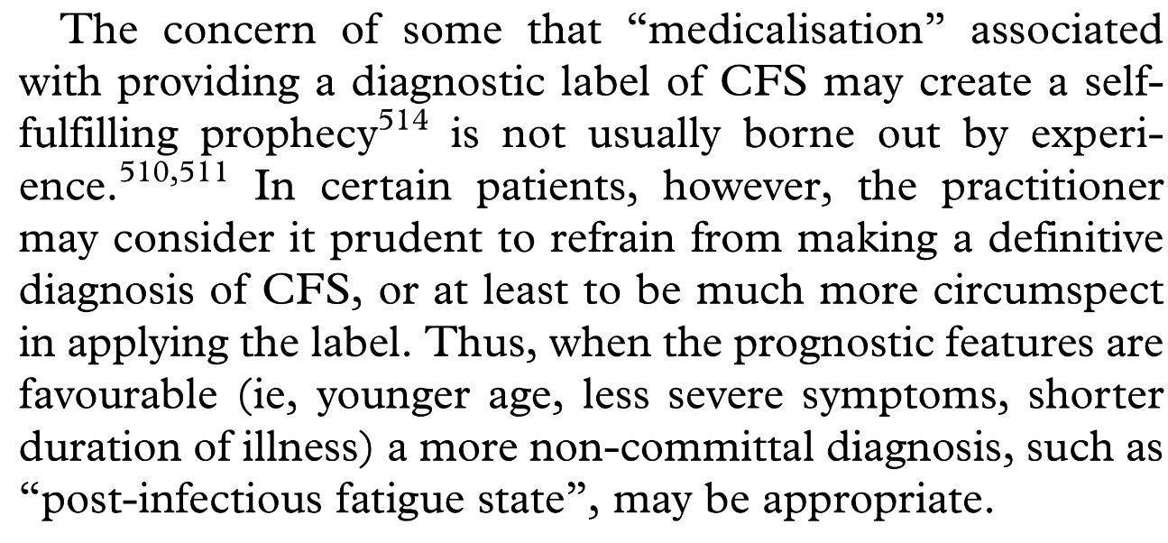 """the concern of some that """"medicalisation"""" associated with providing a diagnostic label of CFS may create a self-fulfilling prophecy514 is not usually borne out by experience.510,511 In certain patients, however, the practitioner may consider it prudent to refrain from making a definitive diagnosis of CFS, or at least to be much more circumspect in applying the label. Thus, when the prognostic features are favourable (ie, younger age, less severe symptoms, shorter duration of illness) a more non-committal diagnosis, such as """"post-infectious fatigue state"""", may be appropriate."""