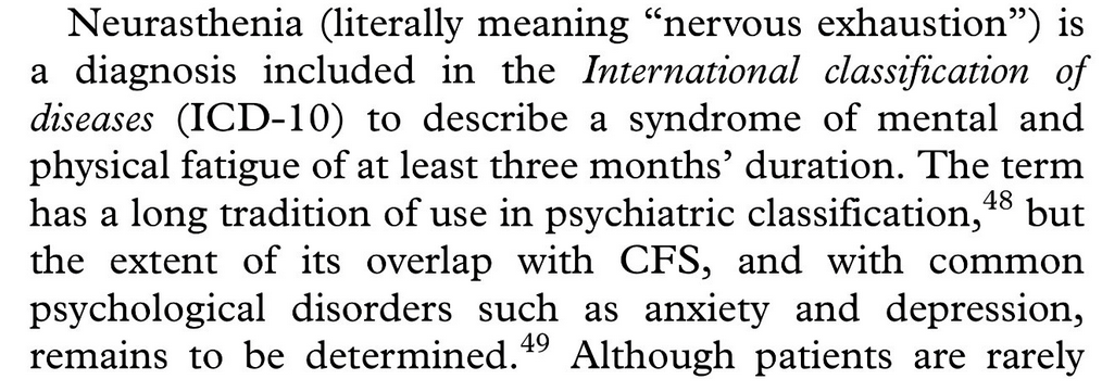 """Neurasthenia (literally meaning """"nervous exhaustion"""") is a diagnosis included in the International classification of diseases (ICD-10) to describe a syndrome of mental and physical fatigue of at least three months' duration. The term has a long tradition of use in psychiatric classification,48 but the extent of its overlap with CFS, and with common psychological disorders such as anxiety and depression, remains to be determined."""