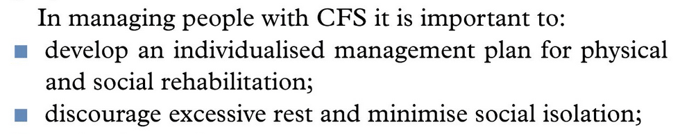 In managing people with CFS it is important to:      develop an individualised management plan for physical and social rehabilitation;      discourage excessive rest and minimise social isolation;