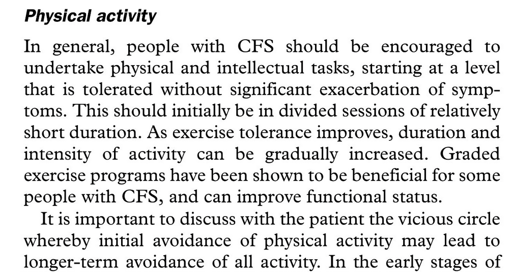 """Physical activity  In general, people with CFS should be encouraged to undertake physical and intellectual tasks, starting at a level that is tolerated without significant exacerbation of symptoms. This should initially be in divided sessions of relatively short duration. As exercise tolerance improves, duration and intensity of activity can be gradually increased. Graded exercise programs have been shown to be beneficial for some people with CFS, and can improve functional status.  It is important to discuss with the patient the vicious circle whereby initial avoidance of physical activity may lead to longer-term avoidance of all activity. In the early stages of the illness, many people with CFS put off chores or social engagements until they feel better, then push themselves excessively on """"good days"""" to make up for lost time. The subsequent worsening of symptoms and delayed recovery can establish a cyclic pattern of illness and disability."""